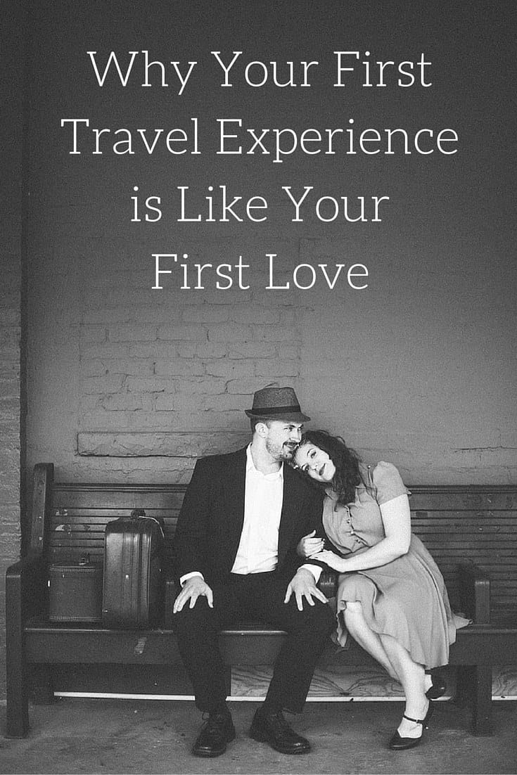 Why Your FirstTravel Experienceis Like YourFirst Love