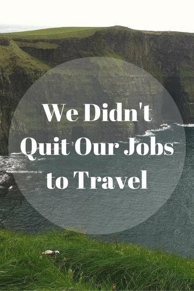 We Didn'tQuit Our Jobsto Travel